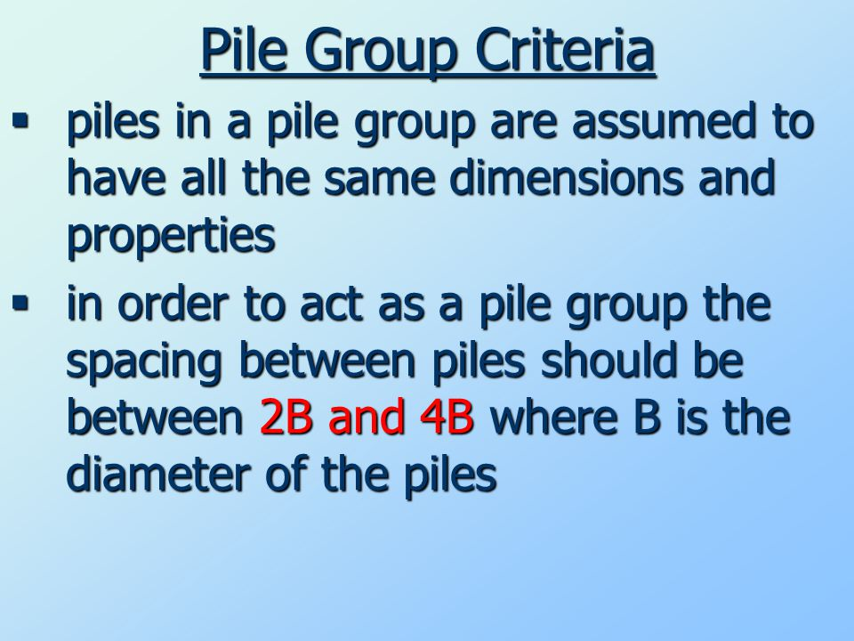 Pile Group Criteria  piles in a pile group are assumed to have all the same dimensions and properties  in order to act as a pile group the spacing between piles should be between 2B and 4B where B is the diameter of the piles