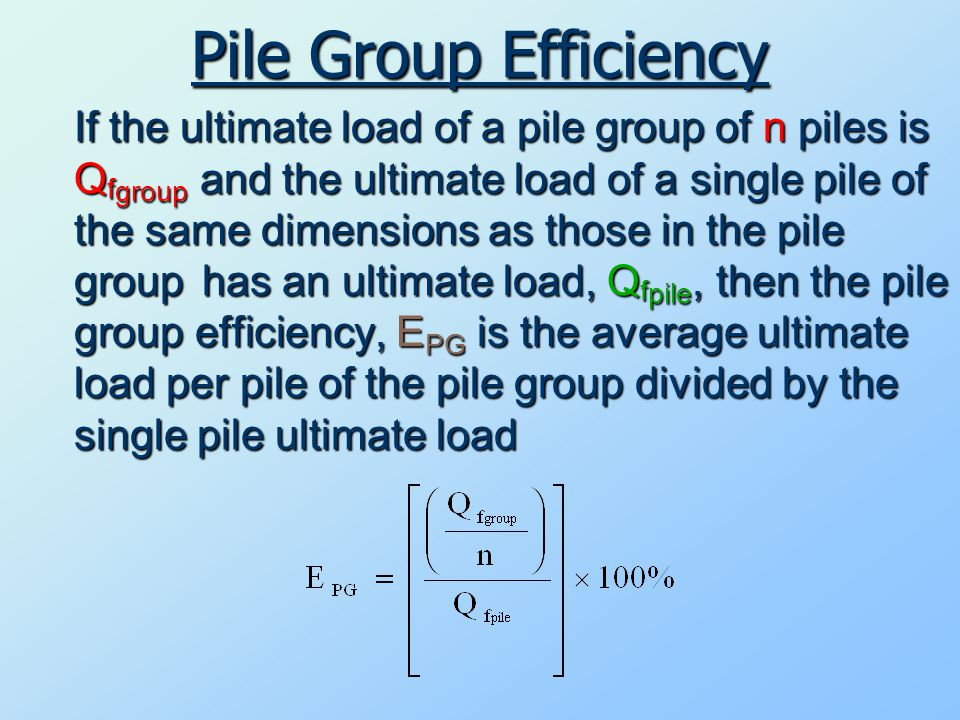 Pile Group Efficiency If the ultimate load of a pile group of n piles is Qfgroup and the ultimate load of a single pile of the same dimensions as those in the pile grouphas an ultimate load, Qfpile, then the pile group efficiency, EPG is the average ultimate load per pile of the pile group divided by the single pile ultimate load