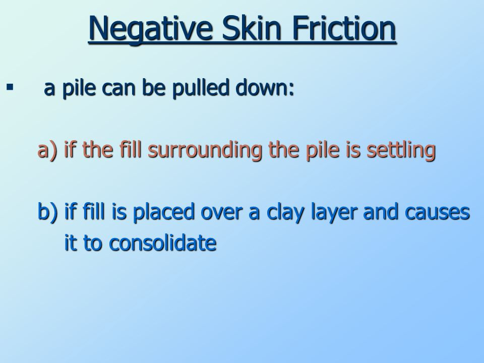 Negative Skin Friction a pile can be pulled down:  a pile can be pulled down: a) if the fill surrounding the pile is settling b) if fill is placed over a clay layer and causes it to consolidate it to consolidate
