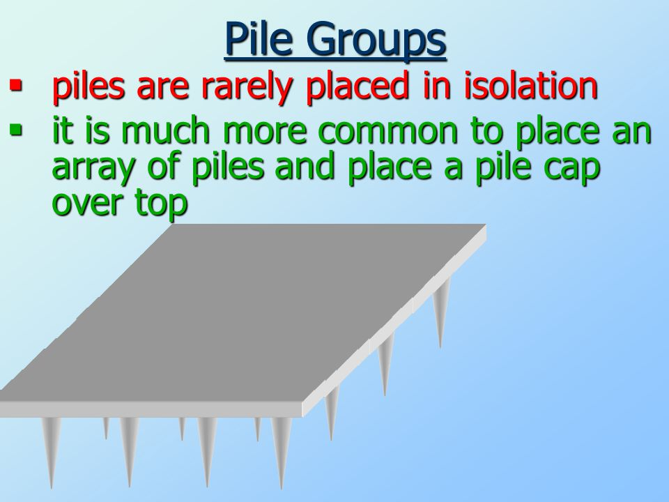 Pile Groups  piles are rarely placed in isolation  it is much more common to place an array of pilesand place a pile cap over top