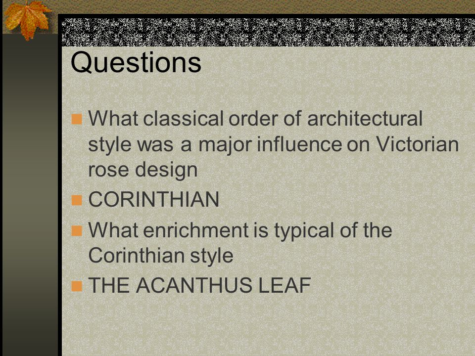 Questions What classical order of architectural style was a major influence on Victorian rose design CORINTHIAN What enrichment is typical of the Corinthian style THE ACANTHUS LEAF