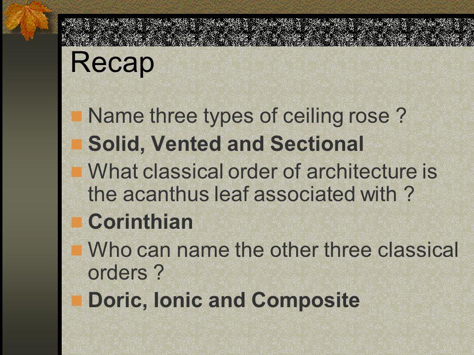 Recap Name three types of ceiling rose .