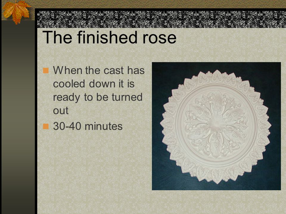 The finished rose When the cast has cooled down it is ready to be turned out 30-40 minutes