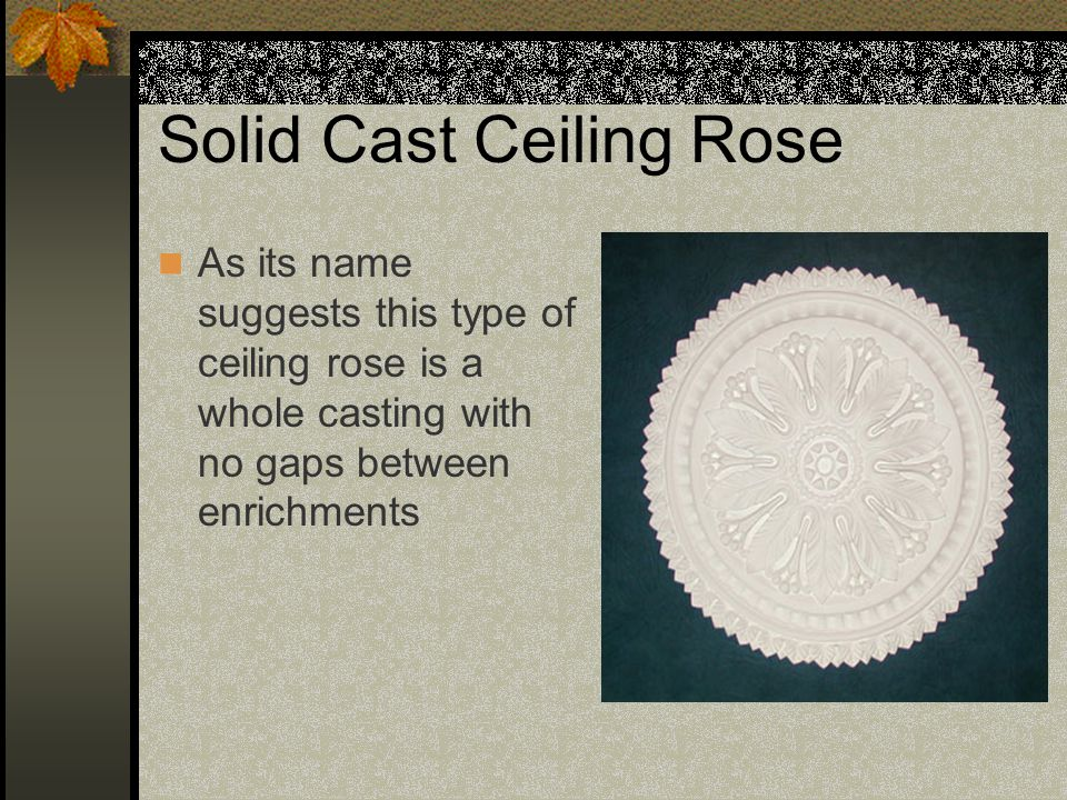 Solid Cast Ceiling Rose As its name suggests this type of ceiling rose is a whole casting with no gaps between enrichments