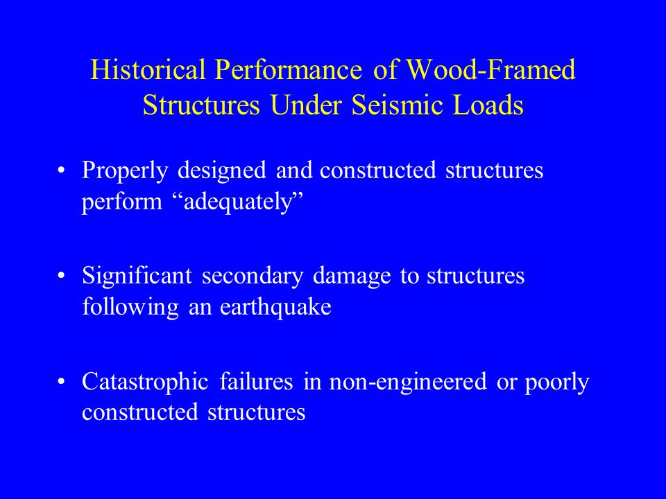Historical Performance of Wood-Framed Structures Under Seismic Loads Properly designed and constructed structures perform adequately Significant secondary damage to structures following an earthquake Catastrophic failures in non-engineered or poorly constructed structures