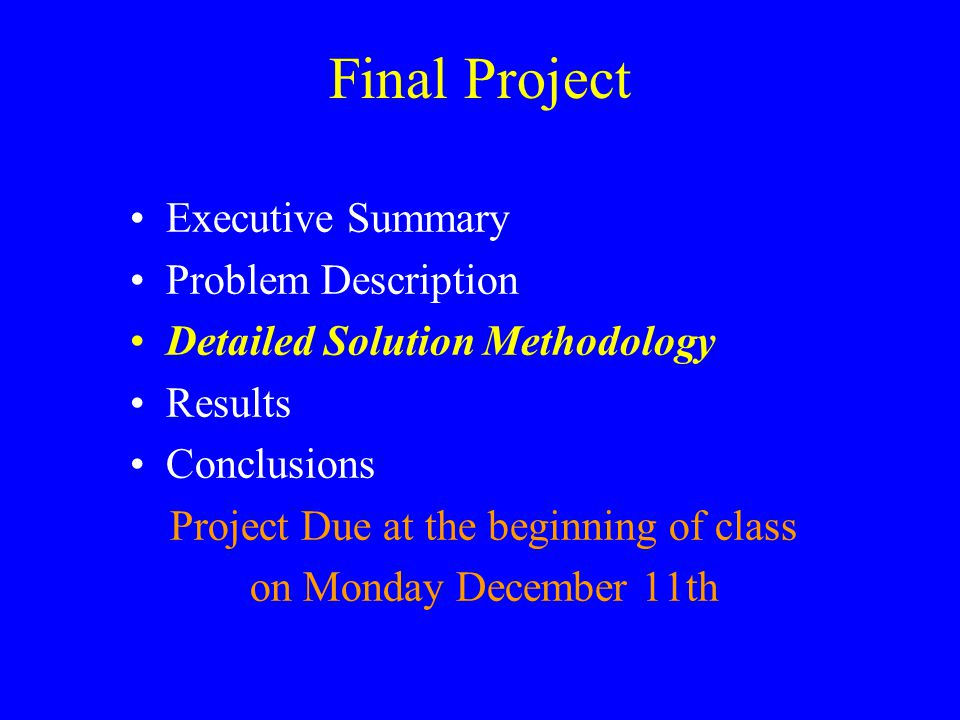 Final Project Executive Summary Problem Description Detailed Solution Methodology Results Conclusions Project Due at the beginning of class on Monday December 11th