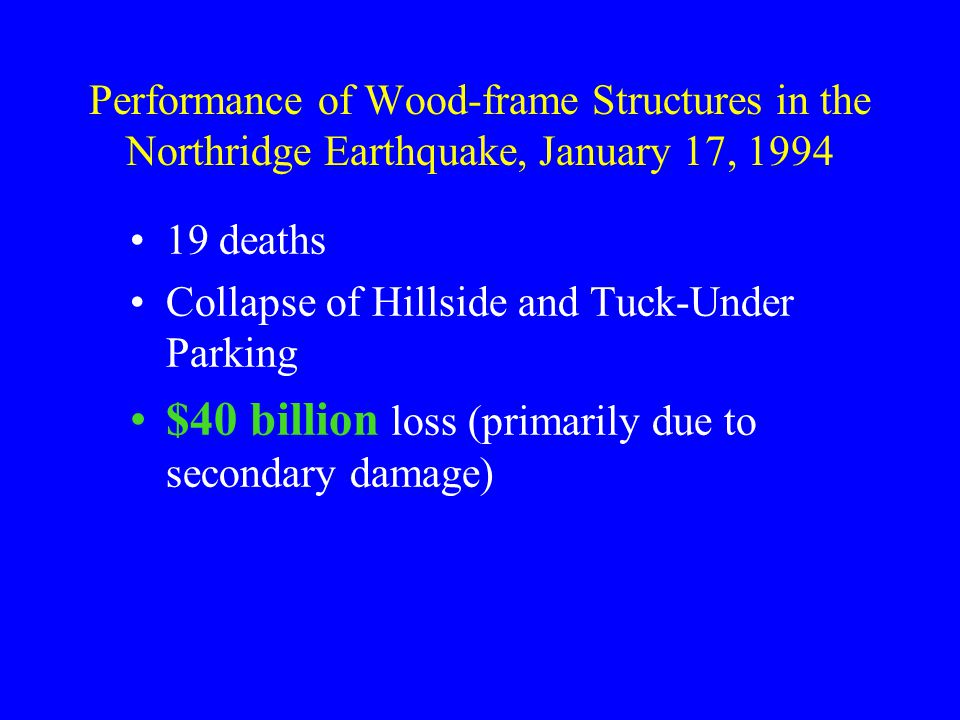 Performance of Wood-frame Structures in the Northridge Earthquake, January 17, 1994 19 deaths Collapse of Hillside and Tuck-Under Parking $40 billion loss (primarily due to secondary damage)