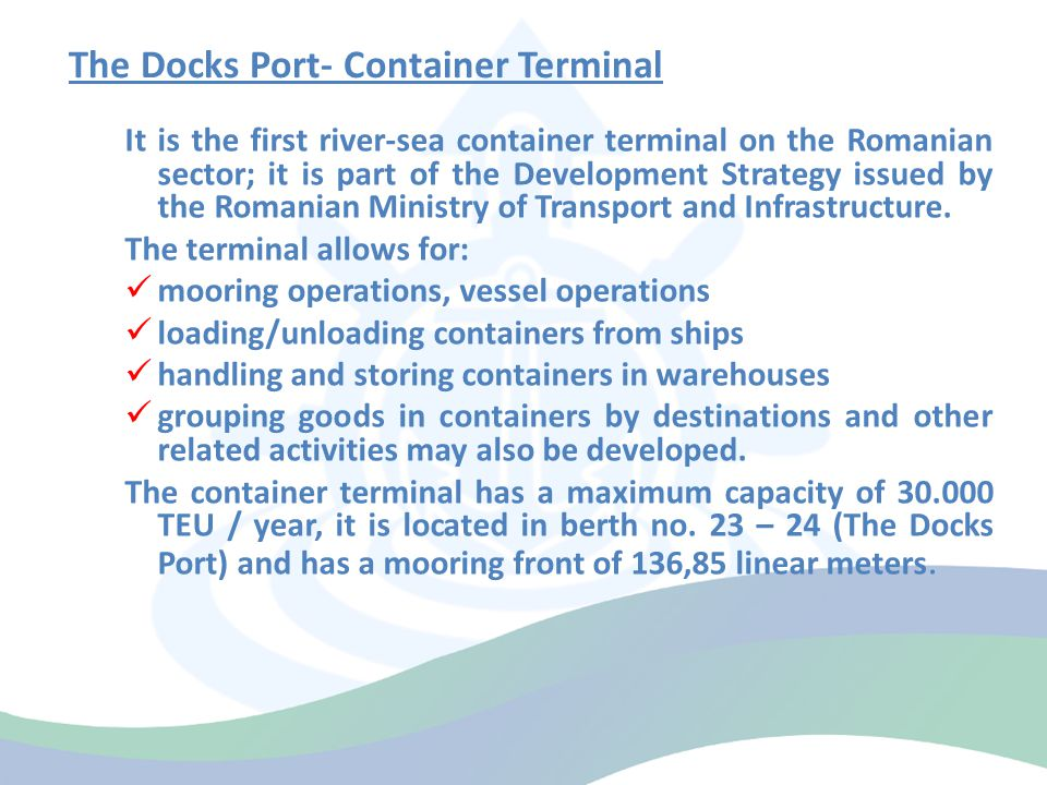 The Docks Port- Container Terminal It is the first river-sea container terminal on the Romanian sector; it is part of the Development Strategy issued by the Romanian Ministry of Transport and Infrastructure.