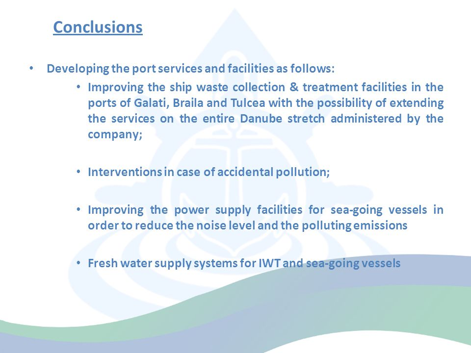 Conclusions Developing the port services and facilities as follows: Improving the ship waste collection & treatment facilities in the ports of Galati, Braila and Tulcea with the possibility of extending the services on the entire Danube stretch administered by the company; Interventions in case of accidental pollution; Improving the power supply facilities for sea-going vessels in order to reduce the noise level and the polluting emissions Fresh water supply systems for IWT and sea-going vessels