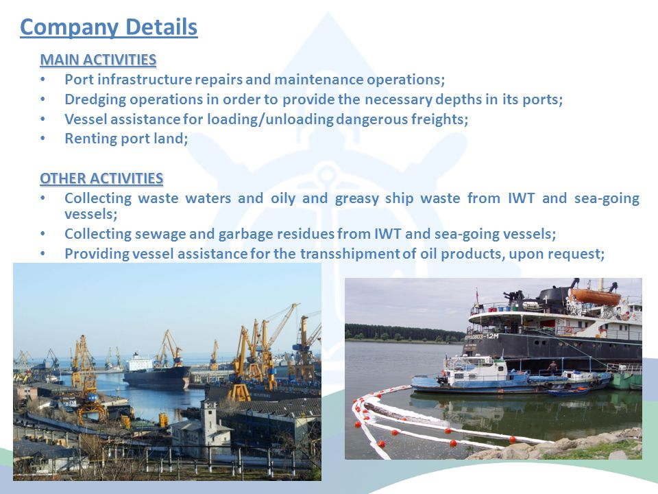 Company Details MAIN ACTIVITIES Port infrastructure repairs and maintenance operations; Dredging operations in order to provide the necessary depths in its ports; Vessel assistance for loading/unloading dangerous freights; Renting port land; OTHER ACTIVITIES Collecting waste waters and oily and greasy ship waste from IWT and sea-going vessels; Collecting sewage and garbage residues from IWT and sea-going vessels; Providing vessel assistance for the transshipment of oil products, upon request;