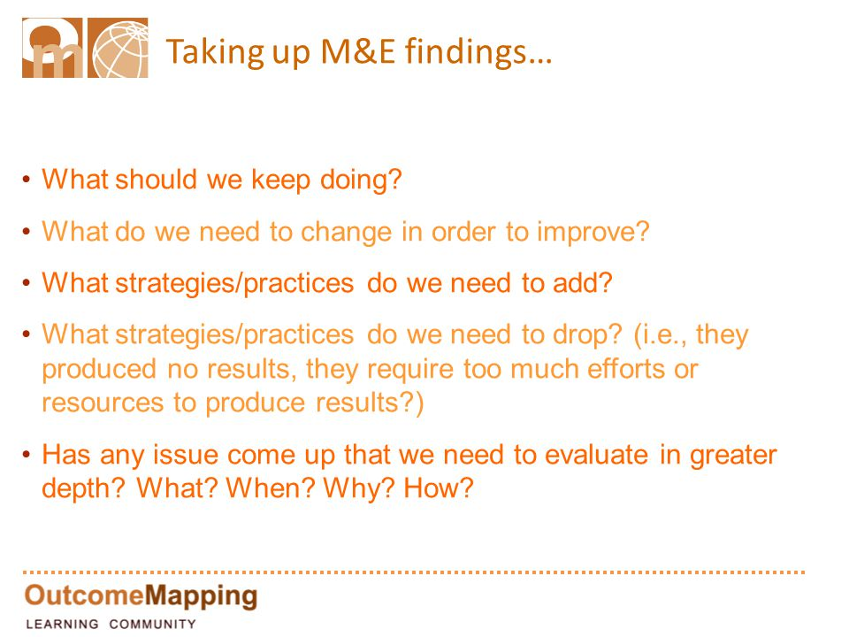 Taking up M&E findings… What should we keep doing? What do we need to change in order to improve? What strategies/practices do we need to add? What st
