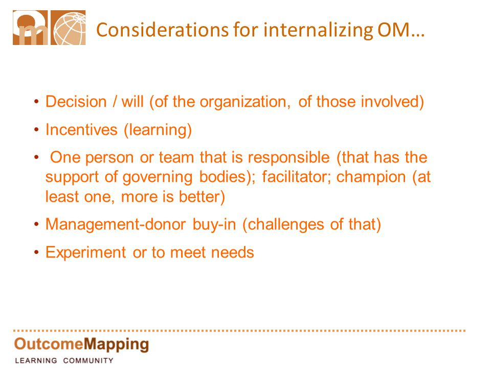 Considerations for internalizing OM… Decision / will (of the organization, of those involved) Incentives (learning) One person or team that is responsible (that has the support of governing bodies); facilitator; champion (at least one, more is better) Management-donor buy-in (challenges of that) Experiment or to meet needs