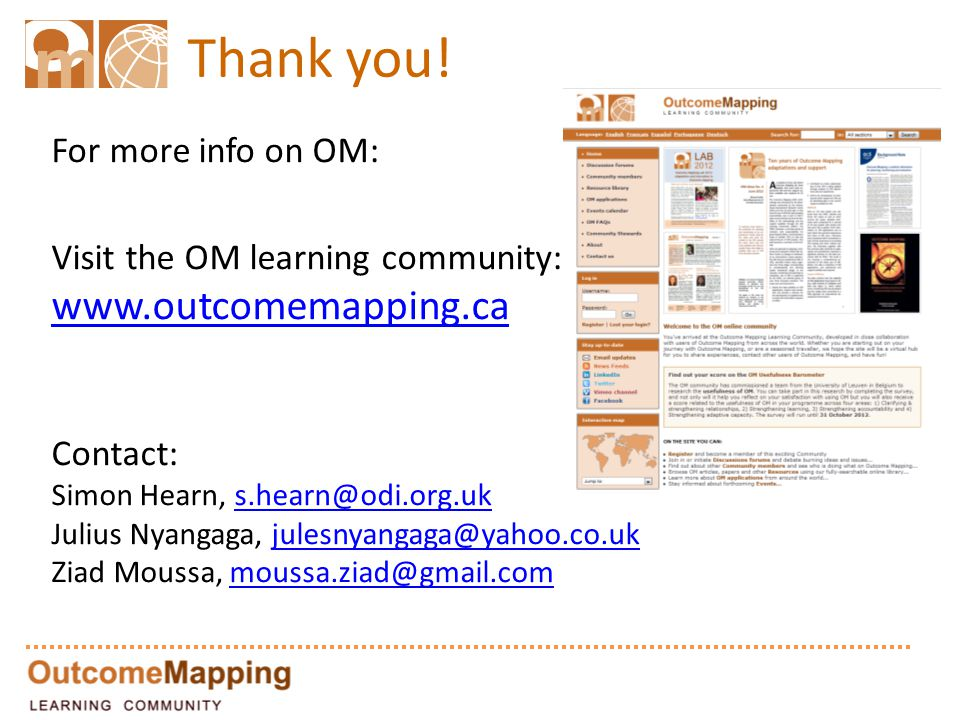 Thank you! For more info on OM: Visit the OM learning community: www.outcomemapping.ca Contact: Simon Hearn, s.hearn@odi.org.uk Julius Nyangaga, jules
