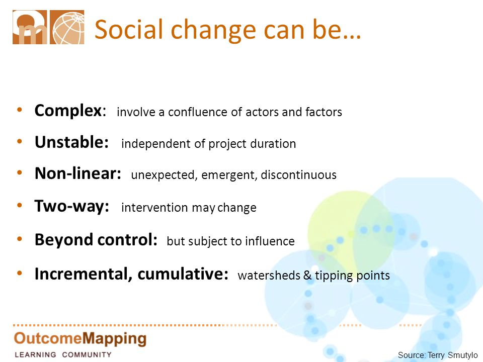 Social change can be… Complex: involve a confluence of actors and factors Unstable: independent of project duration Non-linear: unexpected, emergent, discontinuous Two-way: intervention may change Beyond control: but subject to influence Incremental, cumulative: watersheds & tipping points Source: Terry Smutylo
