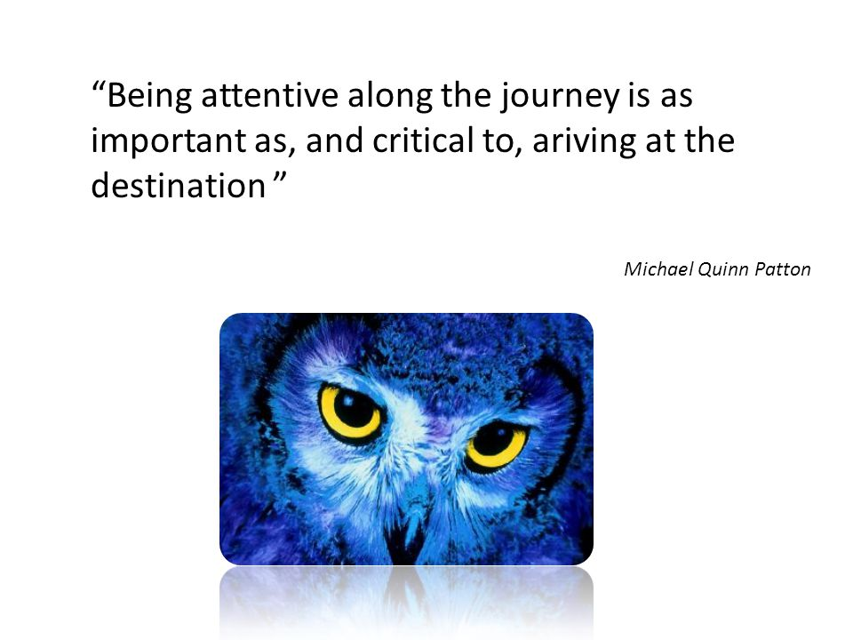 """Being attentive along the journey is as important as, and critical to, ariving at the destination "" Michael Quinn Patton"