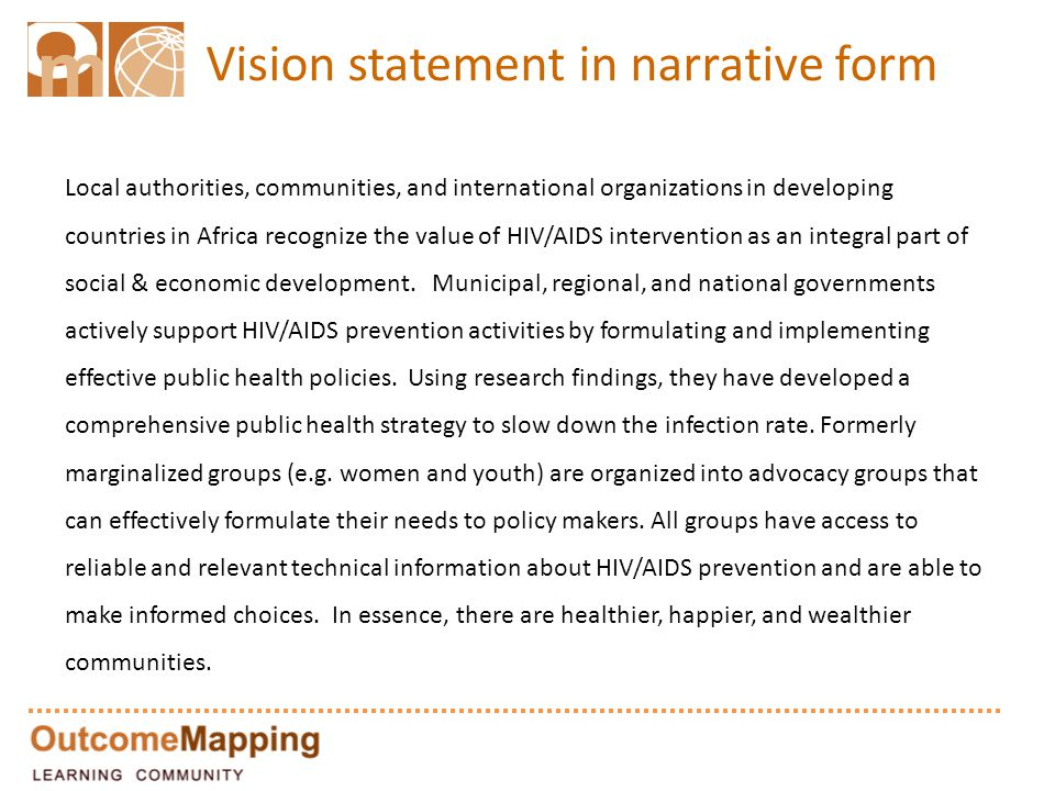 Vision statement in narrative form Local authorities, communities, and international organizations in developing countries in Africa recognize the value of HIV/AIDS intervention as an integral part of social & economic development.