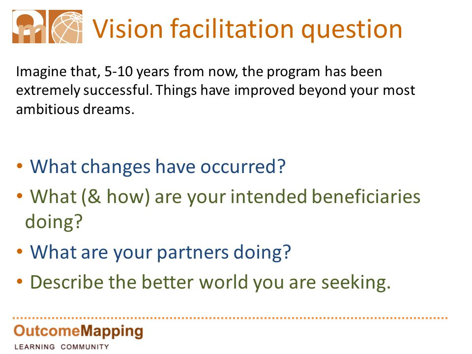 Vision facilitation question Imagine that, 5-10 years from now, the program has been extremely successful. Things have improved beyond your most ambit