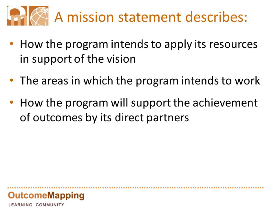 How the program intends to apply its resources in support of the vision The areas in which the program intends to work How the program will support the achievement of outcomes by its direct partners A mission statement describes:
