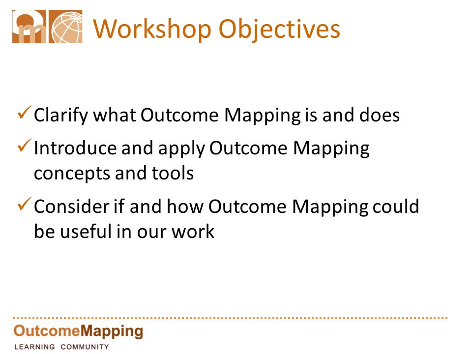 Workshop Objectives Clarify what Outcome Mapping is and does Introduce and apply Outcome Mapping concepts and tools Consider if and how Outcome Mapping could be useful in our work