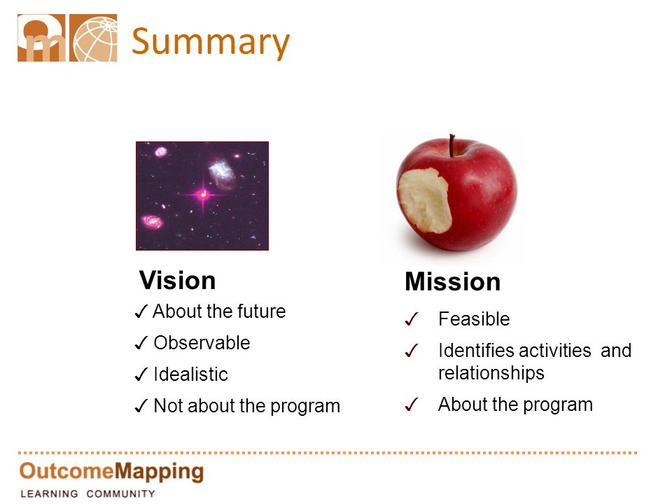 Summary Vision ✓ About the future ✓ Observable ✓ Idealistic ✓ Not about the program Mission ✓ Feasible ✓ Identifies activities and relationships ✓ About the program
