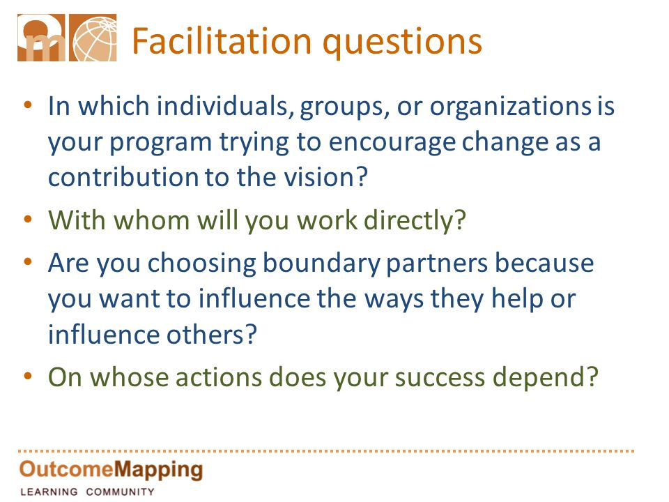 Facilitation questions In which individuals, groups, or organizations is your program trying to encourage change as a contribution to the vision? With