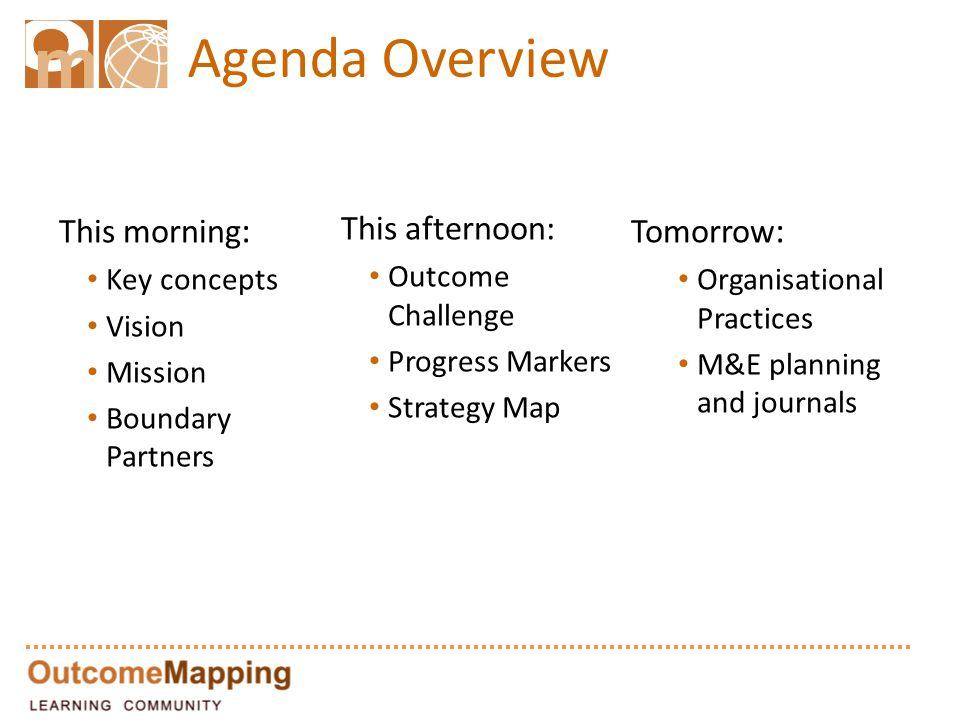 Agenda Overview This morning : Key concepts Vision Mission Boundary Partners This afternoon: Outcome Challenge Progress Markers Strategy Map Tomorrow : Organisational Practices M&E planning and journals