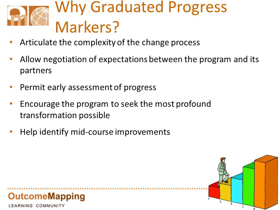 Why Graduated Progress Markers? Articulate the complexity of the change process Allow negotiation of expectations between the program and its partners