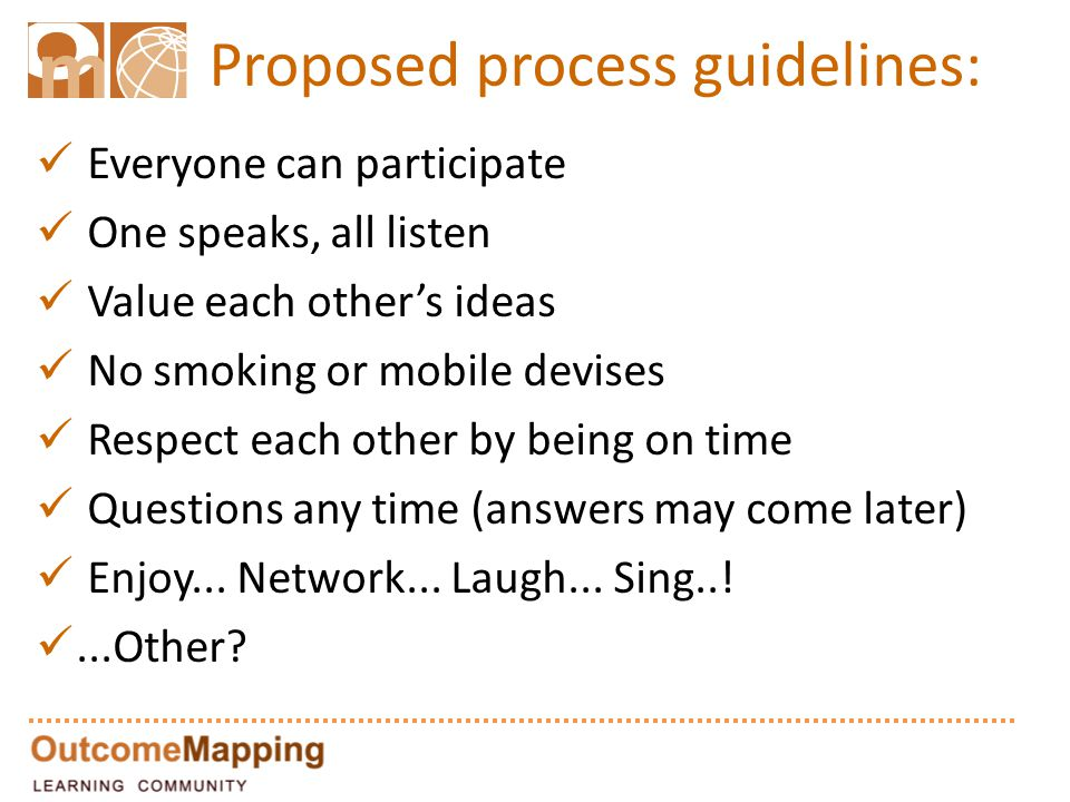 Proposed process guidelines: Everyone can participate One speaks, all listen Value each other's ideas No smoking or mobile devises Respect each other by being on time Questions any time (answers may come later) Enjoy...