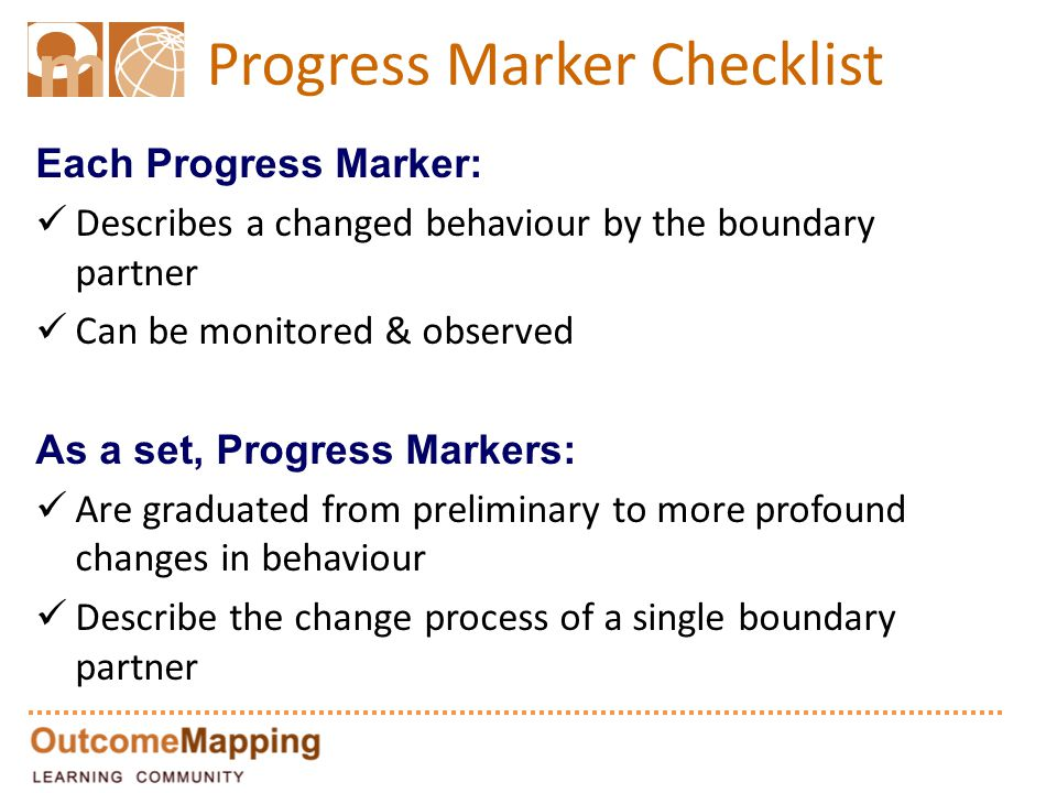 Progress Marker Checklist Each Progress Marker: Describes a changed behaviour by the boundary partner Can be monitored & observed As a set, Progress Markers: Are graduated from preliminary to more profound changes in behaviour Describe the change process of a single boundary partner
