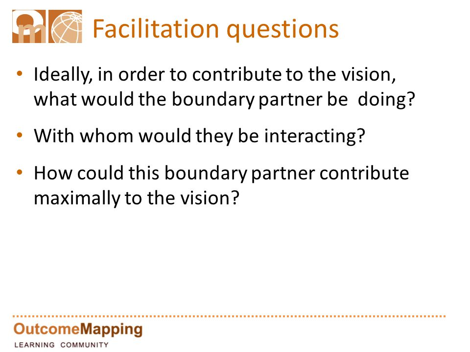 Facilitation questions Ideally, in order to contribute to the vision, what would the boundary partner be doing? With whom would they be interacting? H
