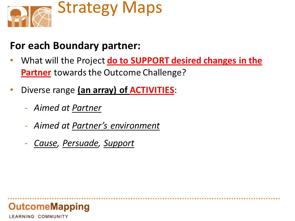 Strategy Maps For each Boundary partner: What will the Project do to SUPPORT desired changes in the Partner towards the Outcome Challenge.