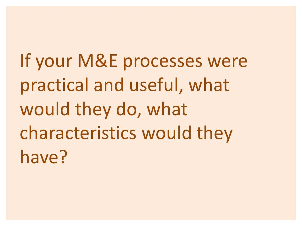 If your M&E processes were practical and useful, what would they do, what characteristics would they have?