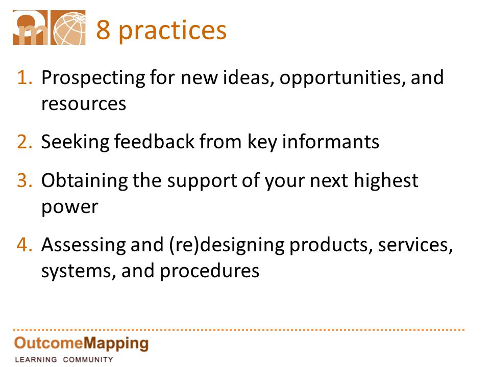 8 practices 1.Prospecting for new ideas, opportunities, and resources 2.Seeking feedback from key informants 3.Obtaining the support of your next highest power 4.Assessing and (re)designing products, services, systems, and procedures