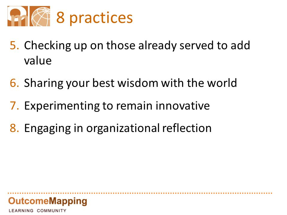 8 practices 5.Checking up on those already served to add value 6.Sharing your best wisdom with the world 7.Experimenting to remain innovative 8.Engaging in organizational reflection