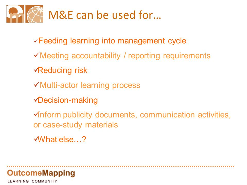 M&E can be used for… Feeding learning into management cycle Meeting accountability / reporting requirements Reducing risk Multi-actor learning process