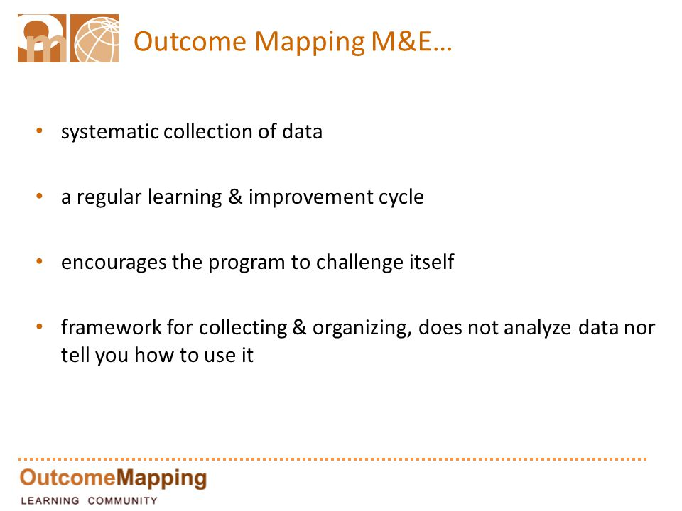 Outcome Mapping M&E… systematic collection of data a regular learning & improvement cycle encourages the program to challenge itself framework for collecting & organizing, does not analyze data nor tell you how to use it
