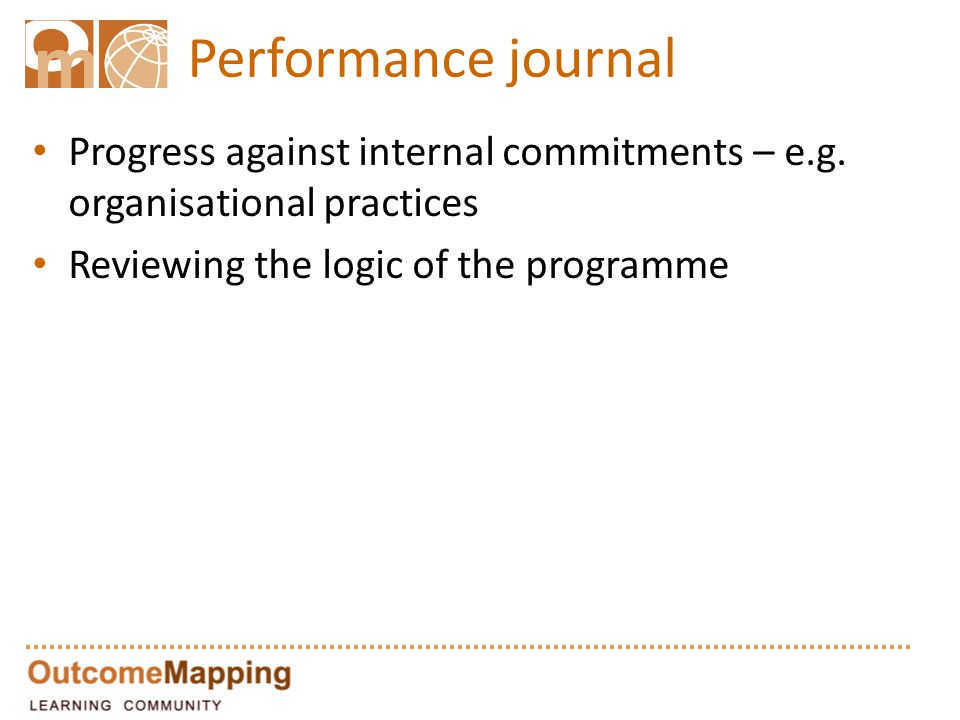 Performance journal Progress against internal commitments – e.g. organisational practices Reviewing the logic of the programme