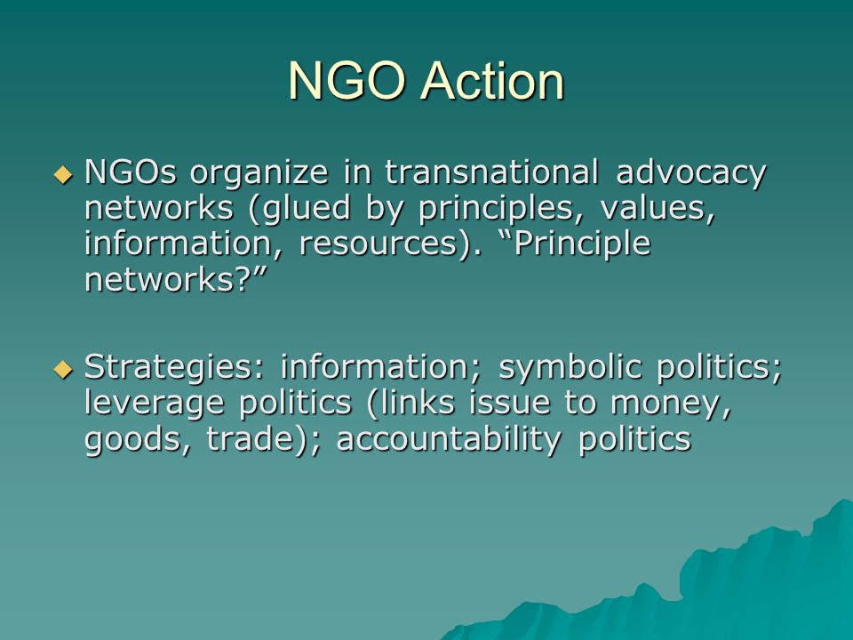NGO Action  NGOs organize in transnational advocacy networks (glued by principles, values, information, resources).