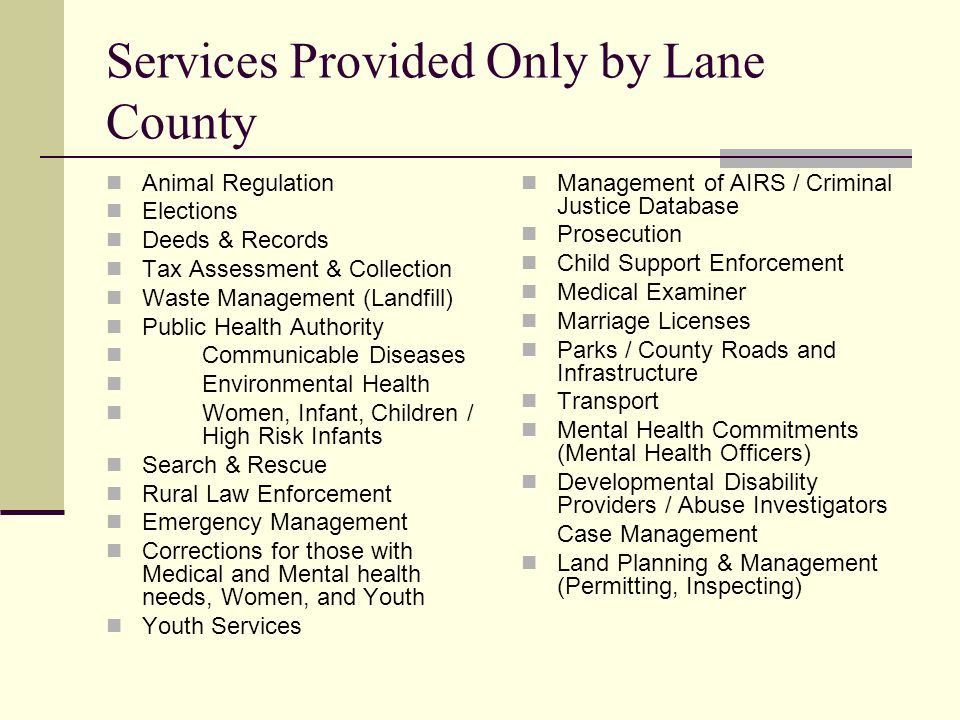 Services Provided Only by Lane County Animal Regulation Elections Deeds & Records Tax Assessment & Collection Waste Management (Landfill) Public Health Authority Communicable Diseases Environmental Health Women, Infant, Children / High Risk Infants Search & Rescue Rural Law Enforcement Emergency Management Corrections for those with Medical and Mental health needs, Women, and Youth Youth Services Management of AIRS / Criminal Justice Database Prosecution Child Support Enforcement Medical Examiner Marriage Licenses Parks / County Roads and Infrastructure Transport Mental Health Commitments (Mental Health Officers) Developmental Disability Providers / Abuse Investigators Case Management Land Planning & Management (Permitting, Inspecting)