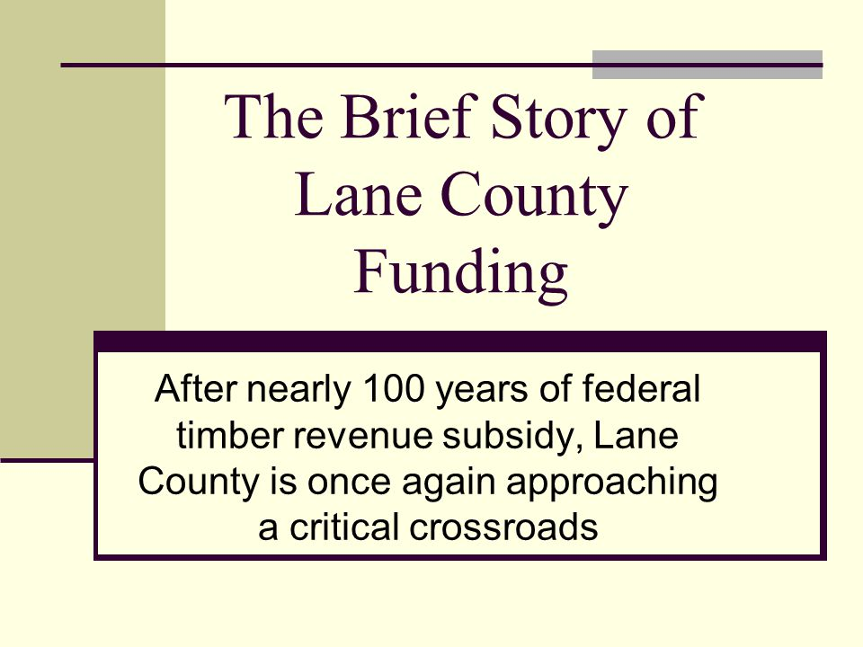 The Brief Story of Lane County Funding After nearly 100 years of federal timber revenue subsidy, Lane County is once again approaching a critical cros