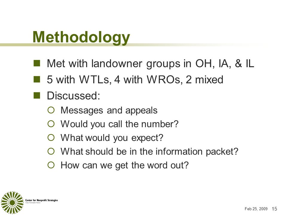 Feb 25, 2009 15 Methodology Met with landowner groups in OH, IA, & IL 5 with WTLs, 4 with WROs, 2 mixed Discussed:  Messages and appeals  Would you call the number.