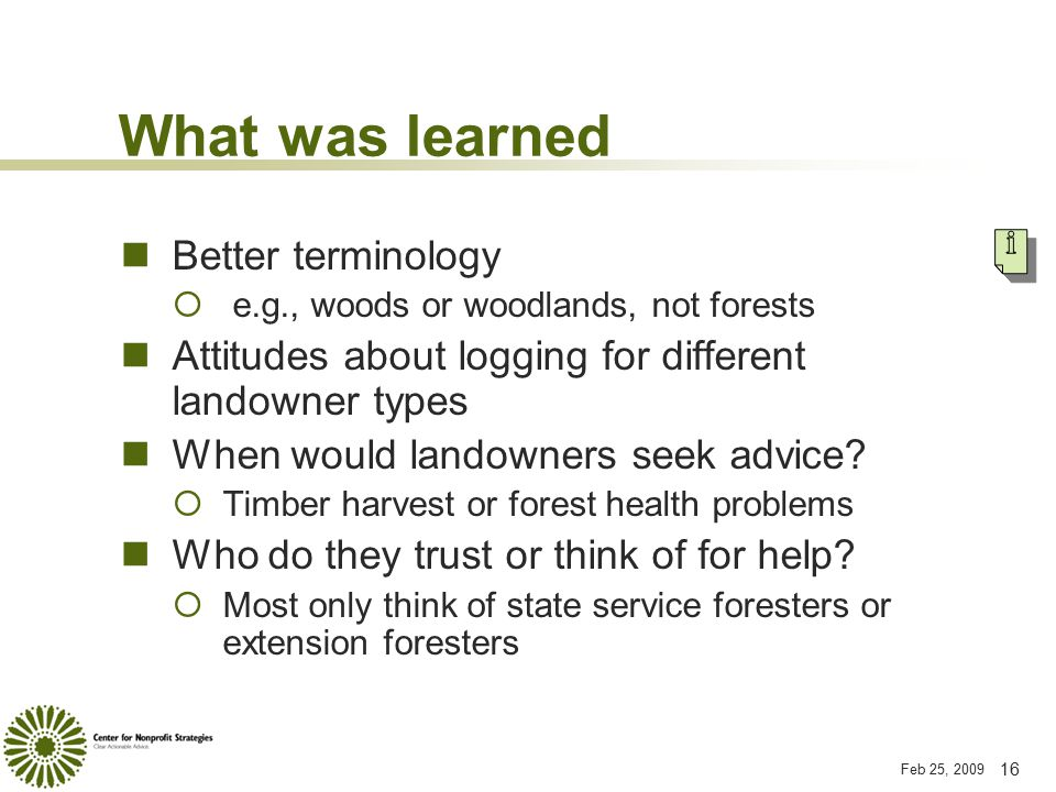 Feb 25, 2009 16 What was learned Better terminology  e.g., woods or woodlands, not forests Attitudes about logging for different landowner types When would landowners seek advice.