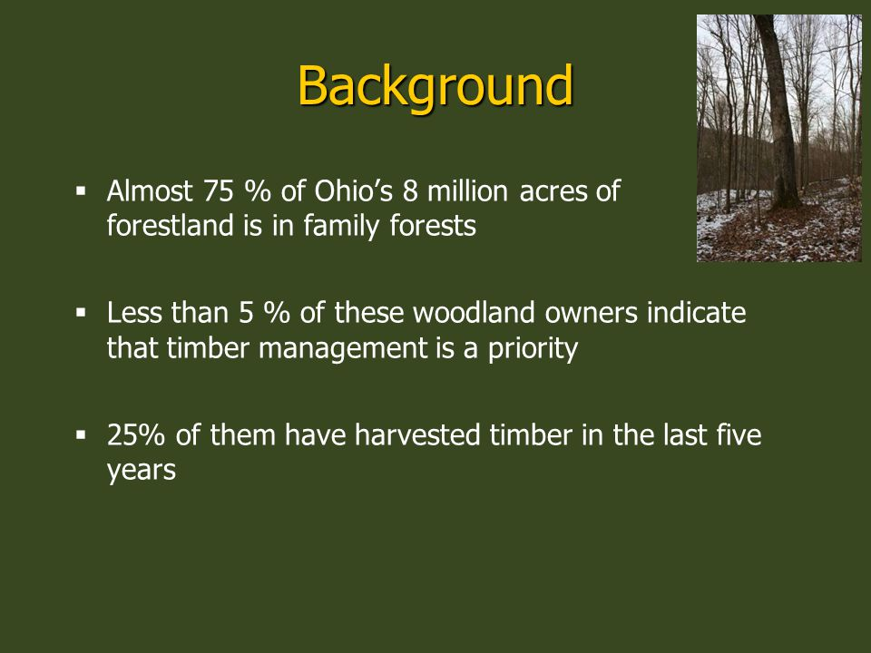 Background  Almost 75 % of Ohio's 8 million acres of forestland is in family forests  Less than 5 % of these woodland owners indicate that timber management is a priority  25% of them have harvested timber in the last five years