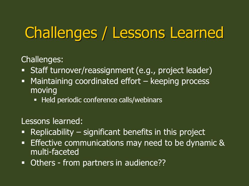 Challenges / Lessons Learned Challenges:  Staff turnover/reassignment (e.g., project leader)  Maintaining coordinated effort – keeping process movin