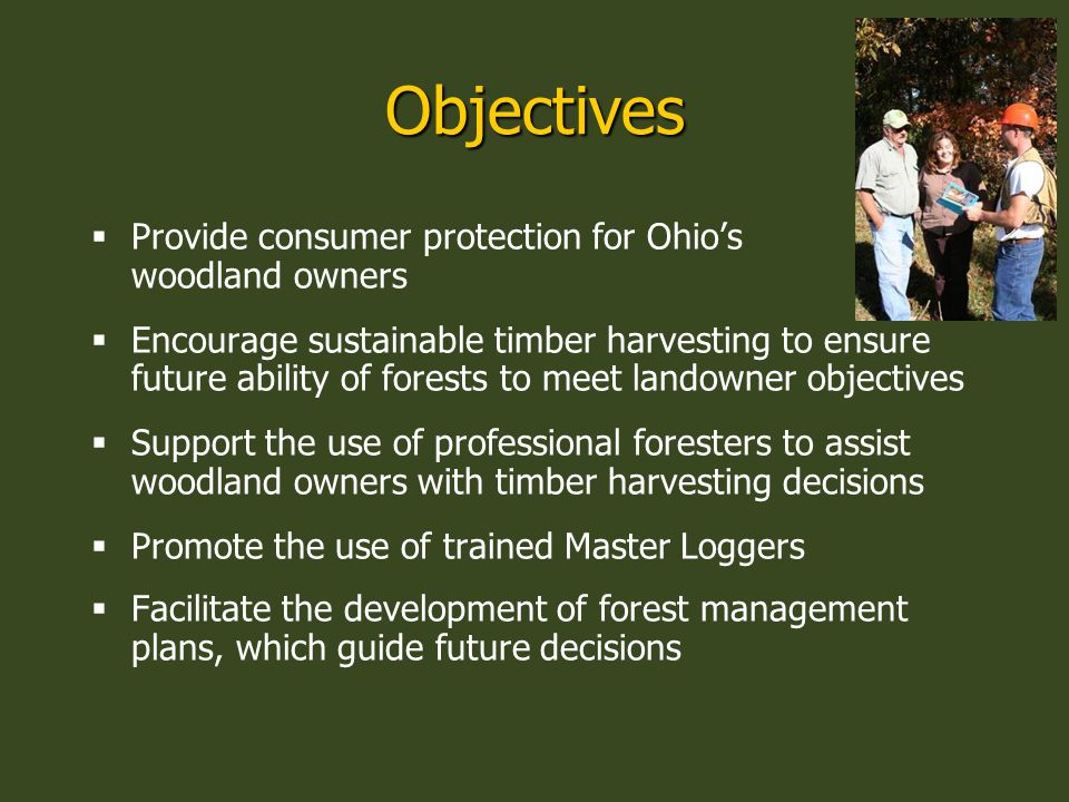Objectives  Provide consumer protection for Ohio's woodland owners  Encourage sustainable timber harvesting to ensure future ability of forests to meet landowner objectives  Support the use of professional foresters to assist woodland owners with timber harvesting decisions  Promote the use of trained Master Loggers  Facilitate the development of forest management plans, which guide future decisions