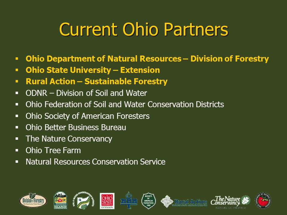 Current Ohio Partners  Ohio Department of Natural Resources – Division of Forestry  Ohio State University – Extension  Rural Action – Sustainable Forestry  ODNR – Division of Soil and Water  Ohio Federation of Soil and Water Conservation Districts  Ohio Society of American Foresters  Ohio Better Business Bureau  The Nature Conservancy  Ohio Tree Farm  Natural Resources Conservation Service