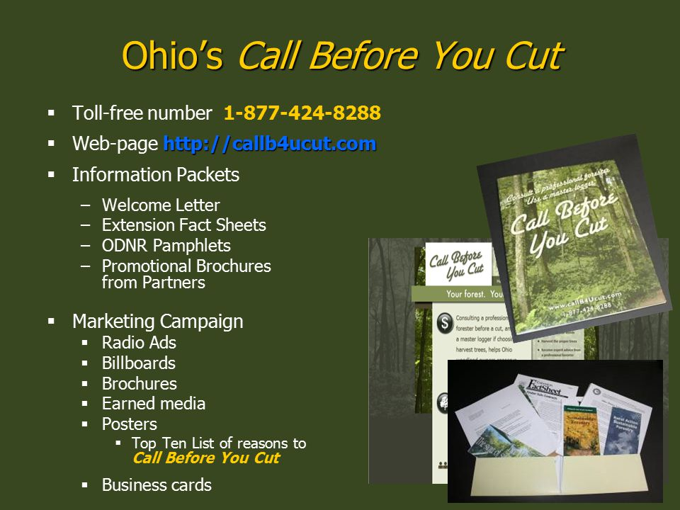 Ohio's Call Before You Cut  Toll-free number 1-877-424-8288 http://callb4ucut.com  Web-page http://callb4ucut.com  Information Packets –Welcome Letter –Extension Fact Sheets –ODNR Pamphlets –Promotional Brochures from Partners  Marketing Campaign  Radio Ads  Billboards  Brochures  Earned media  Posters  Top Ten List of reasons to Call Before You Cut  Business cards