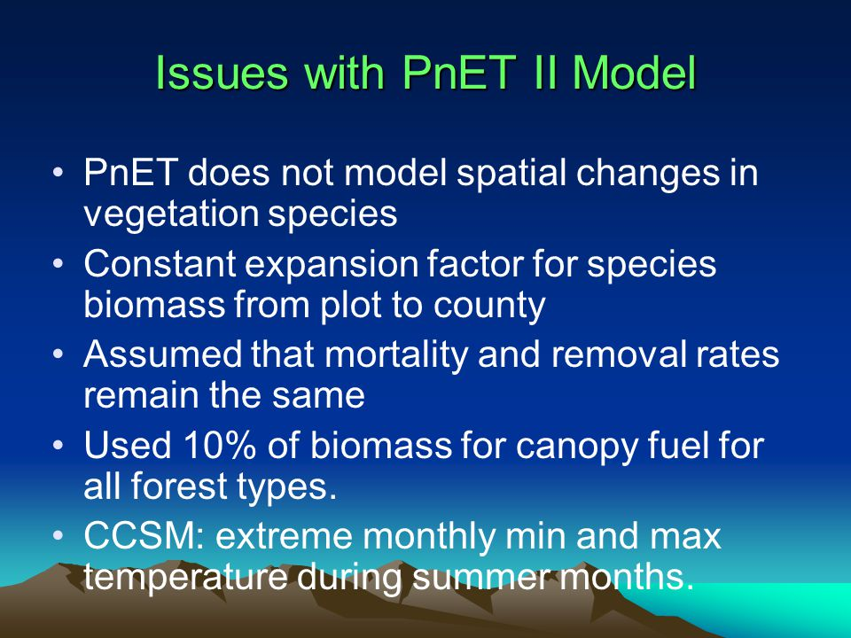 Issues with PnET II Model PnET does not model spatial changes in vegetation species Constant expansion factor for species biomass from plot to county Assumed that mortality and removal rates remain the same Used 10% of biomass for canopy fuel for all forest types.