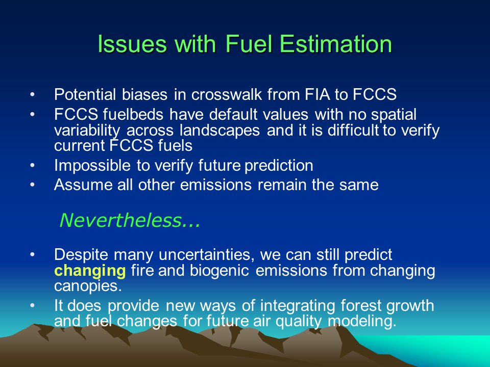 Issues with Fuel Estimation Potential biases in crosswalk from FIA to FCCS FCCS fuelbeds have default values with no spatial variability across landscapes and it is difficult to verify current FCCS fuels Impossible to verify future prediction Assume all other emissions remain the same Despite many uncertainties, we can still predict changing fire and biogenic emissions from changing canopies.