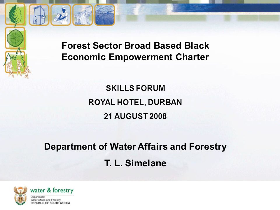 Forest Sector Broad Based Black Economic Empowerment Charter SKILLS FORUM ROYAL HOTEL, DURBAN 21 AUGUST 2008 Department of Water Affairs and Forestry T.